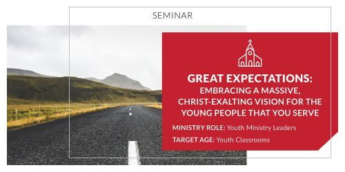 Great Expectations: Embracing a Massive, Christ-Exalting Vision for the Young People that You Serve