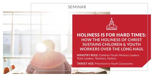 Holiness Is for Hard Times: How the Holiness of Christ Sustains Children and Youth Workers Over the Long Haul