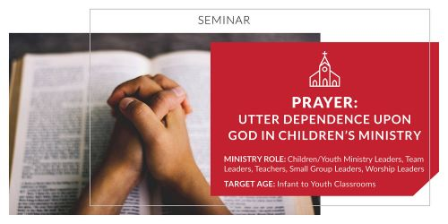 Prayer: Utter Dependence upon God in Children's Ministry
