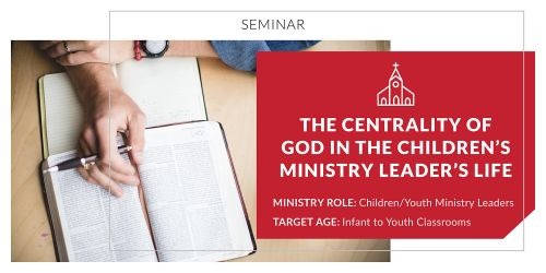 The Centrality of God in the Children's Ministry Leader's Life