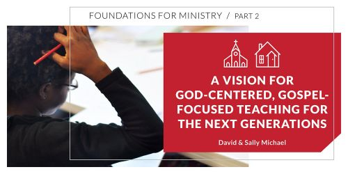A Vision for God-Centered, Gospel-Focused Teaching for the Next Generations