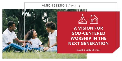 A Vision for God-Centered Worship in the Next Generations