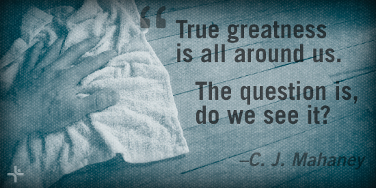True greatness is all around us. The question is do we see it? - C. J. Mahaney