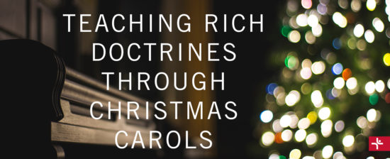 Teaching Rich Doctrines through Christmas Carols