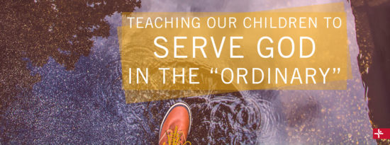 Teaching Our Children to Serve God in the Ordinary