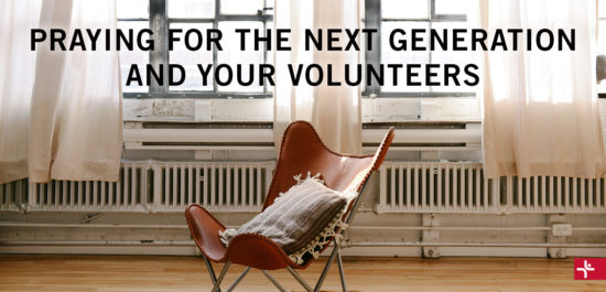 Praying for the Next Generation and Your Volunteers