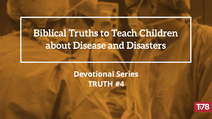 Biblical Truth #4—Disease, Disasters, and Calamities Point to Our Desperate Need for Jesus