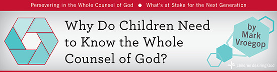 Children Desiring God Blog // Why Do Children Need to Know the Whole Counsel of God