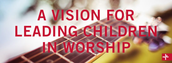 A Vision for Leading Children in Worship